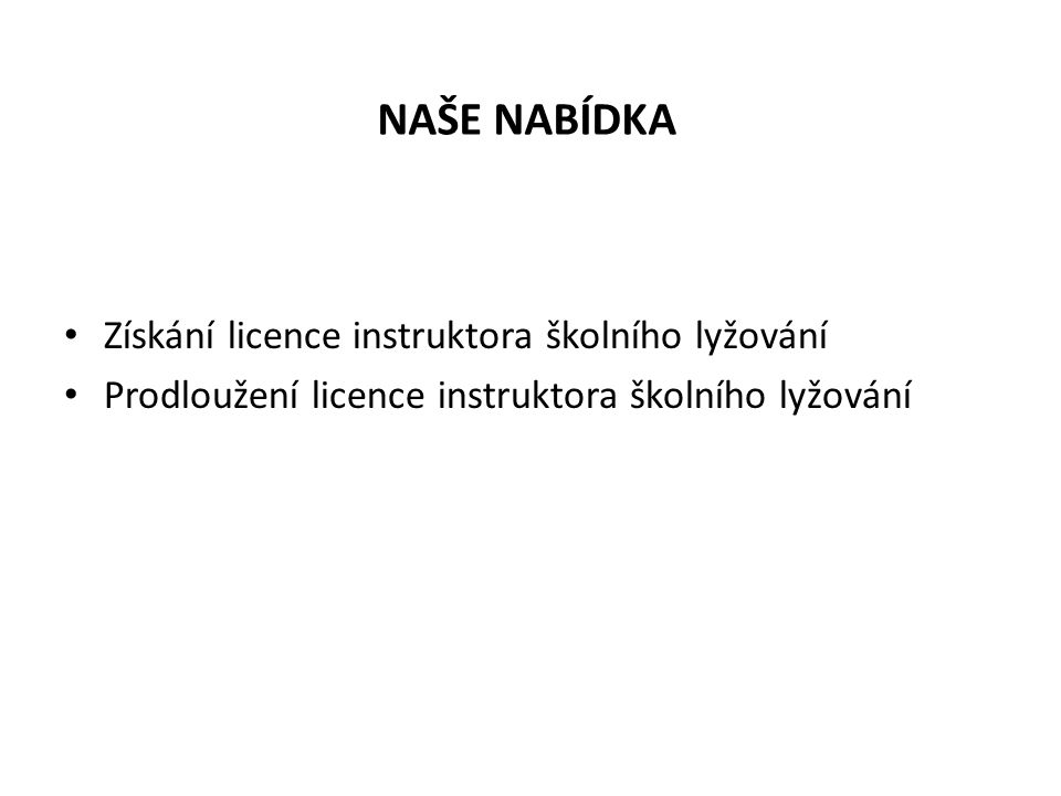 NAŠE NABÍDKA Získání licence instruktora školního lyžování Prodloužení licence instruktora školního lyžování