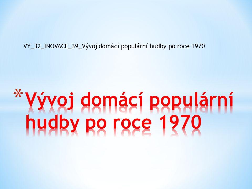 VY_32_INOVACE_39_Vývoj domácí populární hudby po roce 1970