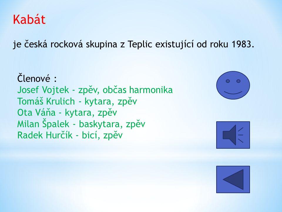Kabát je česká rocková skupina z Teplic existující od roku 1983. Členové : Josef Vojtek - zpěv, občas harmonika Tomáš Krulich - kytara, zpěv Ota Váňa