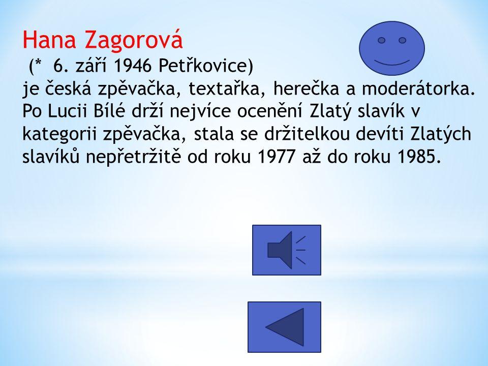 Hana Zagorová (* 6. září 1946 Petřkovice) je česká zpěvačka, textařka, herečka a moderátorka. Po Lucii Bílé drží nejvíce ocenění Zlatý slavík v katego