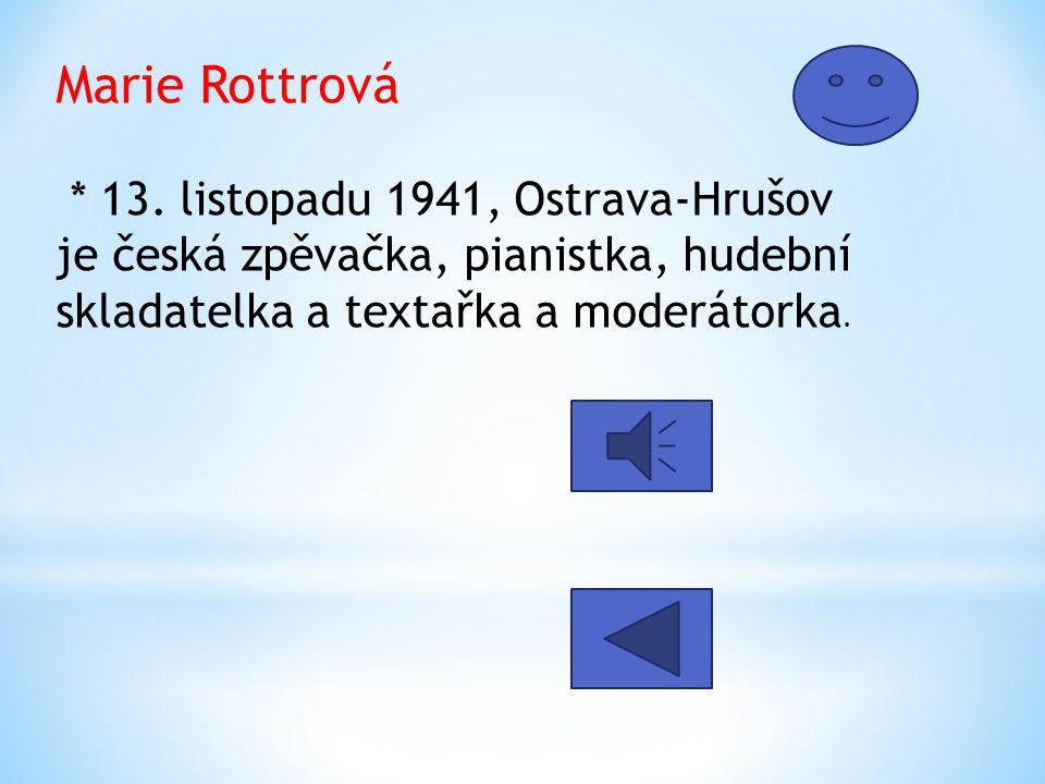 Marie Rottrová * 13. listopadu 1941, Ostrava-Hrušov je česká zpěvačka, pianistka, hudební skladatelka a textařka a moderátorka.