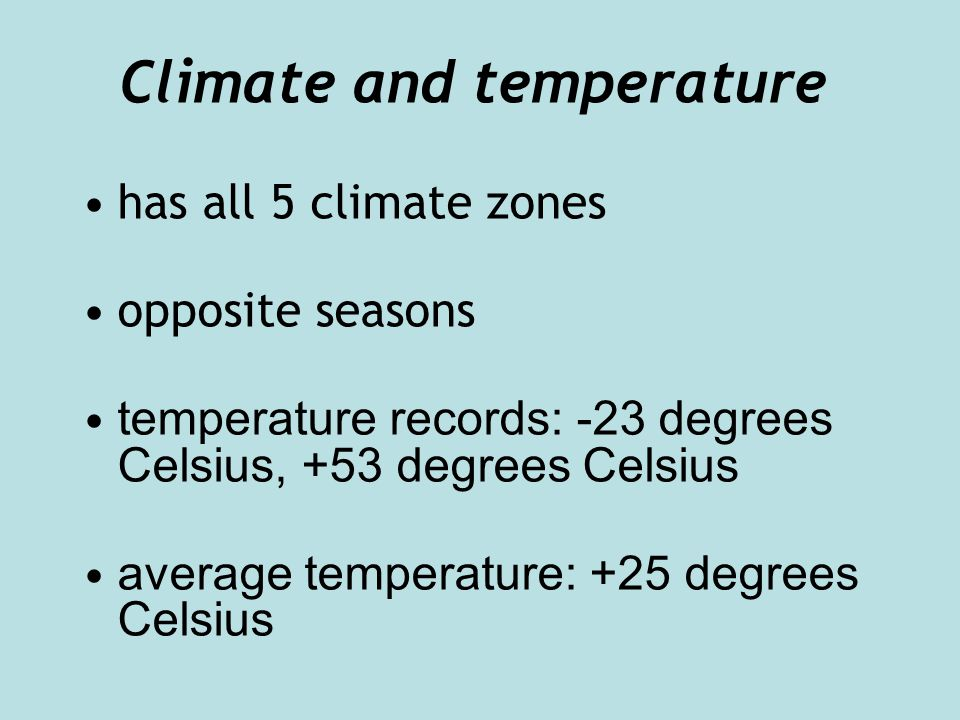 Climate and temperature has all 5 climate zones opposite seasons temperature records: -23 degrees Celsius, +53 degrees Celsius average temperature: +25 degrees Celsius