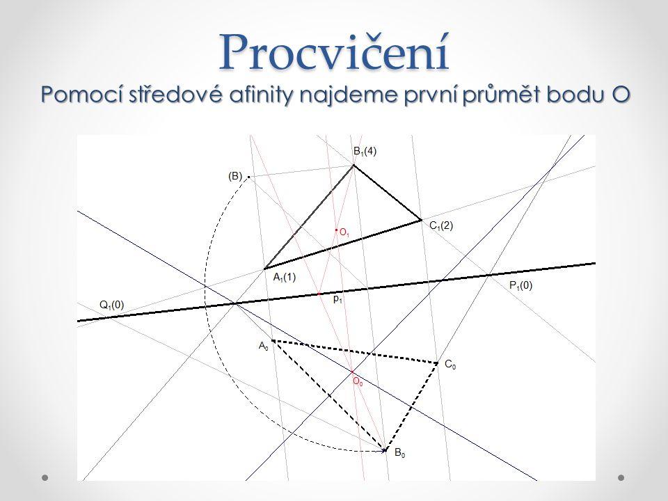 Procvičení Pomocí středové afinity najdeme první průmět bodu O