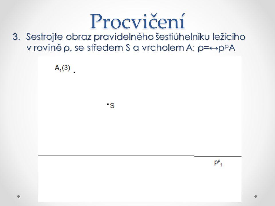 3.Sestrojte obraz pravidelného šestiúhelníku ležícího v rovině ρ, se středem S a vrcholem Aρ= ↔ p ρ A 3.Sestrojte obraz pravidelného šestiúhelníku ležícího v rovině ρ, se středem S a vrcholem A; ρ= ↔ p ρ A Procvičení