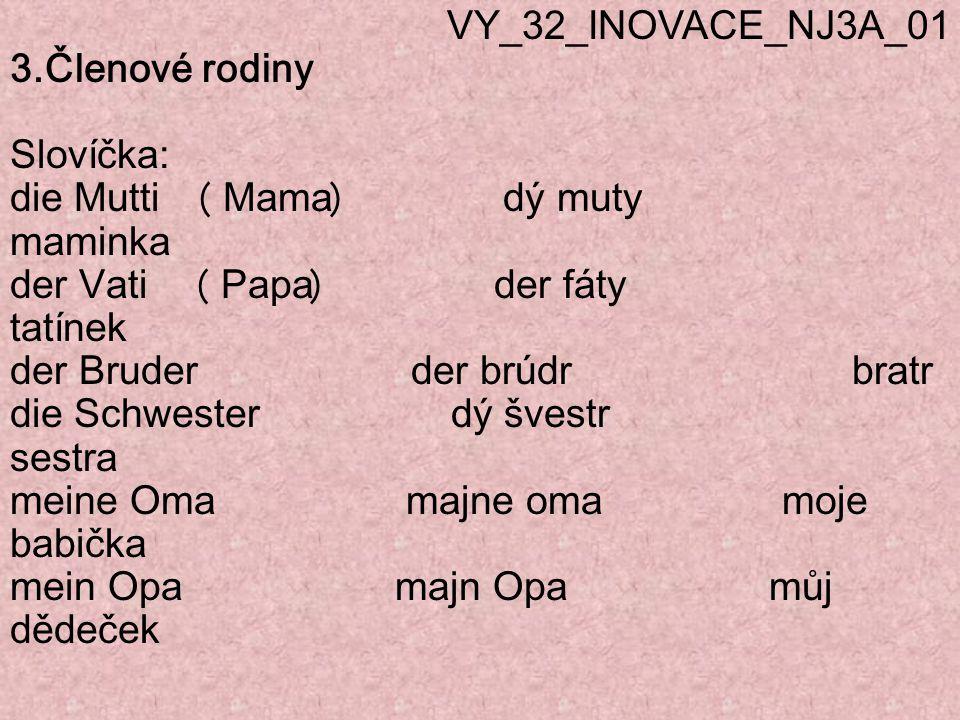 VY_32_INOVACE_NJ3A_01 3.Členové rodiny Slovíčka: die Mutti (Mama) dý muty maminka der Vati (Papa) der fáty tatínek der Bruder der brúdr bratr die Schw
