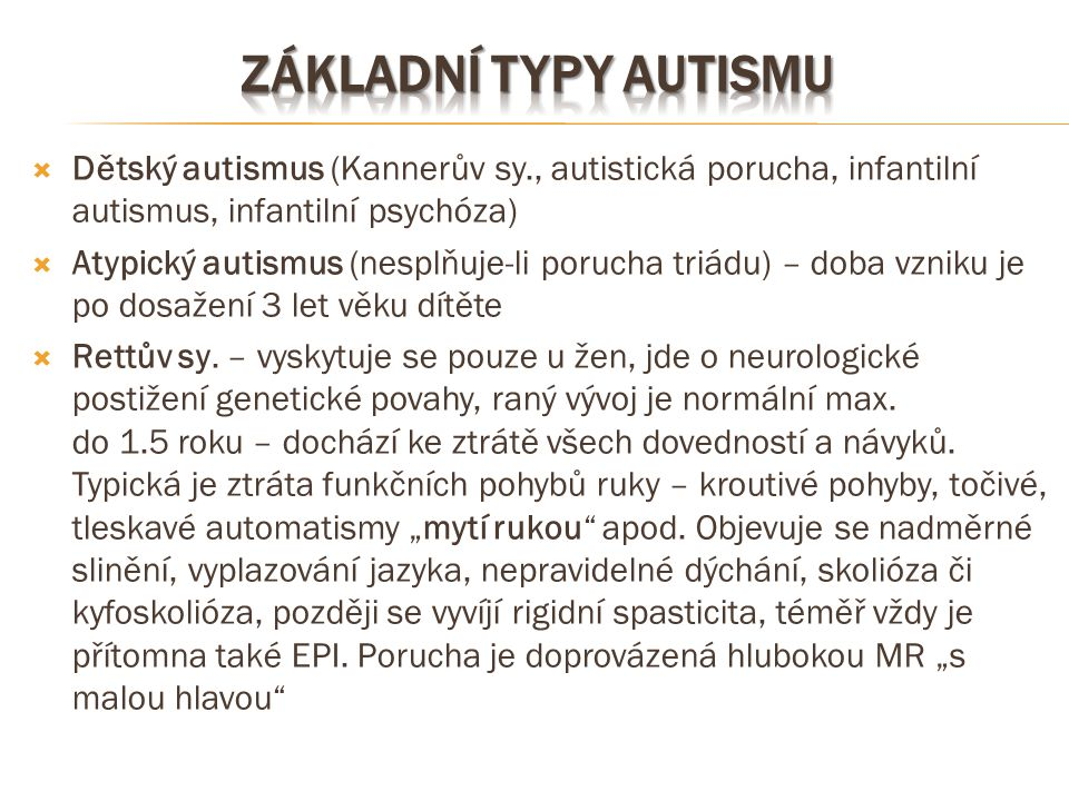  Dětský autismus (Kannerův sy., autistická porucha, infantilní autismus, infantilní psychóza)  Atypický autismus (nesplňuje-li porucha triádu) – dob