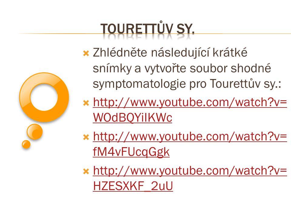  Zhlédněte následující krátké snímky a vytvořte soubor shodné symptomatologie pro Tourettův sy.:  http://www.youtube.com/watch?v= WOdBQYiIKWc http:/