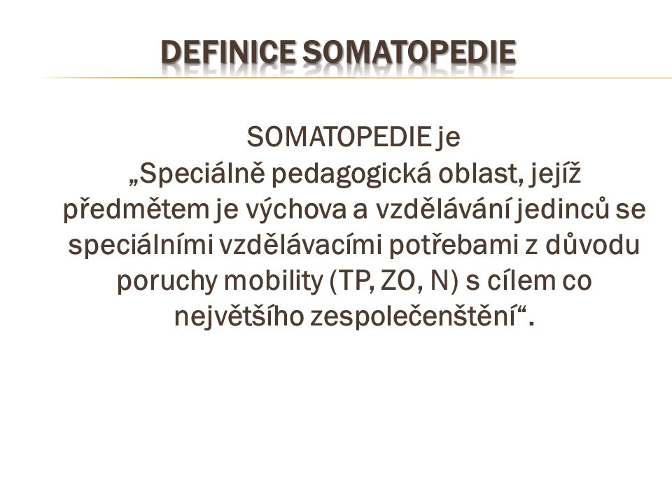 """SOMATOPEDIE je """"Speciálně pedagogická oblast, jejíž předmětem je výchova a vzdělávání jedinců se speciálními vzdělávacími potřebami z důvodu poruchy m"""