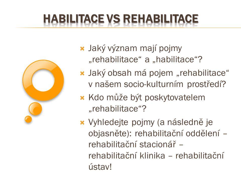""" Jaký význam mají pojmy """"rehabilitace"""" a """"habilitace""""?  Jaký obsah má pojem """"rehabilitace"""" v našem socio-kulturním prostředí?  Kdo může být poskyto"""