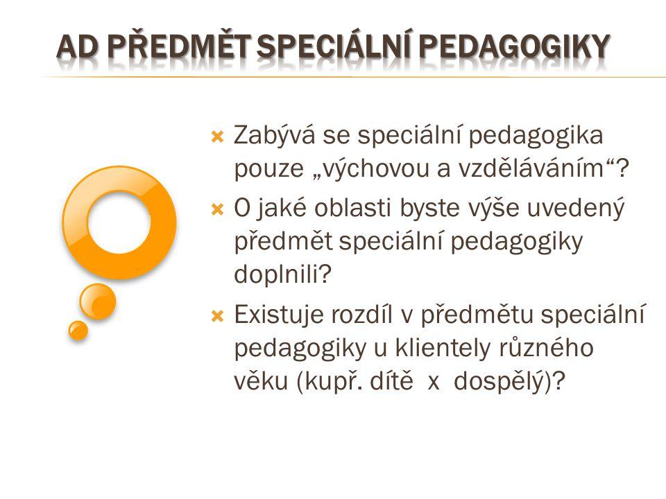 """ Zabývá se speciální pedagogika pouze """"výchovou a vzděláváním""""?  O jaké oblasti byste výše uvedený předmět speciální pedagogiky doplnili?  Existuje"""