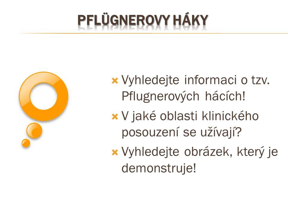  Vyhledejte informaci o tzv. Pflugnerových hácích!  V jaké oblasti klinického posouzení se užívají?  Vyhledejte obrázek, který je demonstruje!