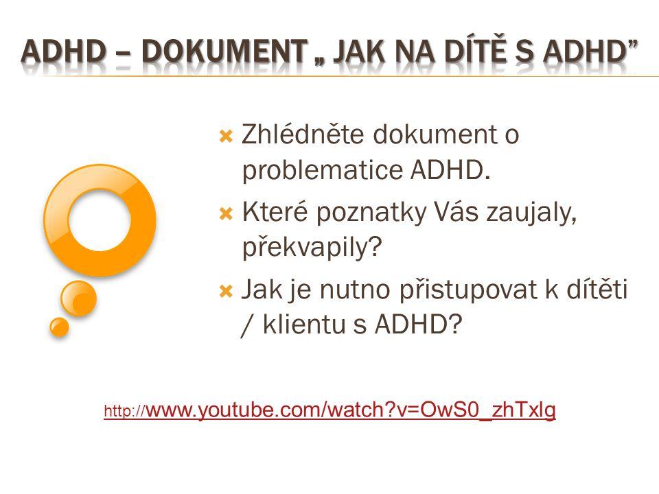  Zhlédněte dokument o problematice ADHD.  Které poznatky Vás zaujaly, překvapily?  Jak je nutno přistupovat k dítěti / klientu s ADHD? http:// www.