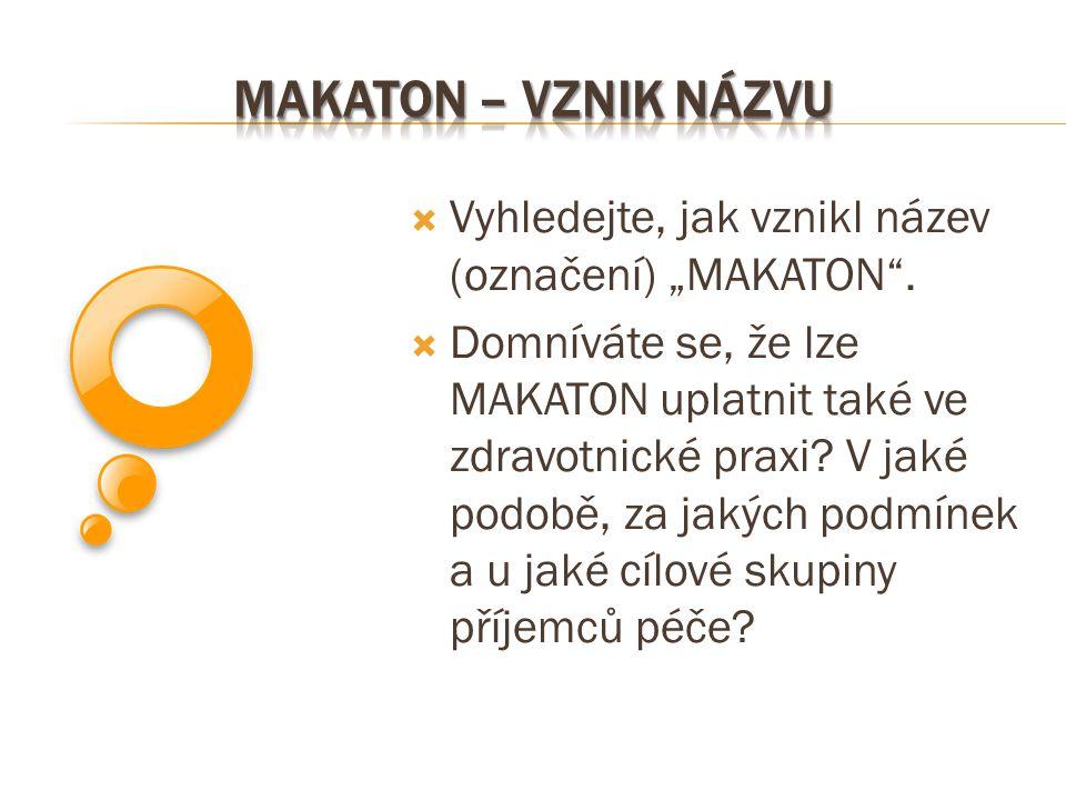 """ Vyhledejte, jak vznikl název (označení) """"MAKATON"""".  Domníváte se, že lze MAKATON uplatnit také ve zdravotnické praxi? V jaké podobě, za jakých podm"""