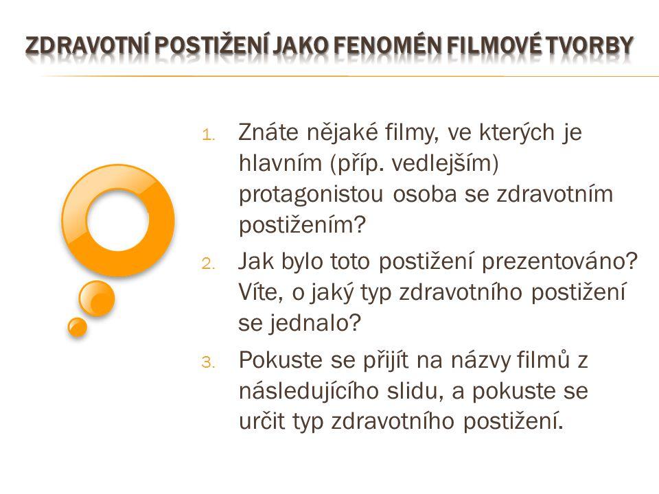 1. Znáte nějaké filmy, ve kterých je hlavním (příp. vedlejším) protagonistou osoba se zdravotním postižením? 2. Jak bylo toto postižení prezentováno?