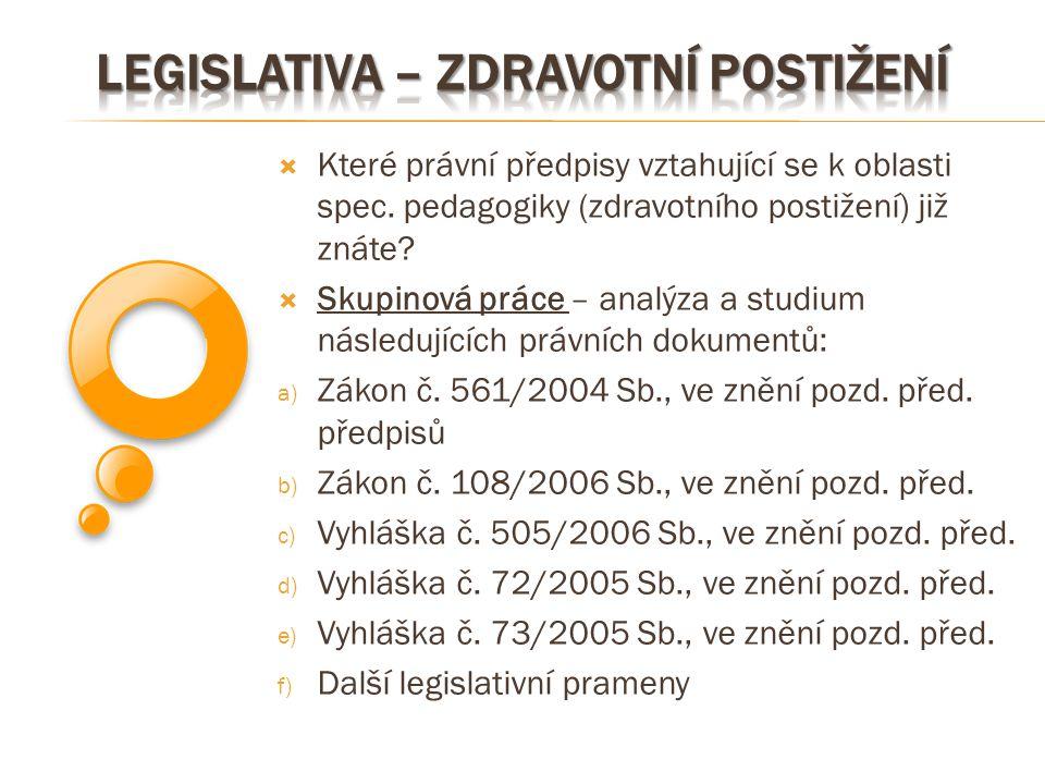  Které právní předpisy vztahující se k oblasti spec. pedagogiky (zdravotního postižení) již znáte?  Skupinová práce – analýza a studium následujícíc