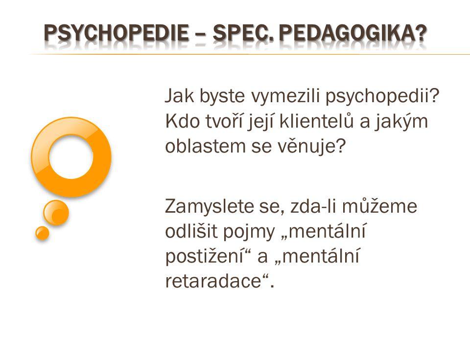 """Jak byste vymezili psychopedii? Kdo tvoří její klientelů a jakým oblastem se věnuje? Zamyslete se, zda-li můžeme odlišit pojmy """"mentální postižení"""" a"""
