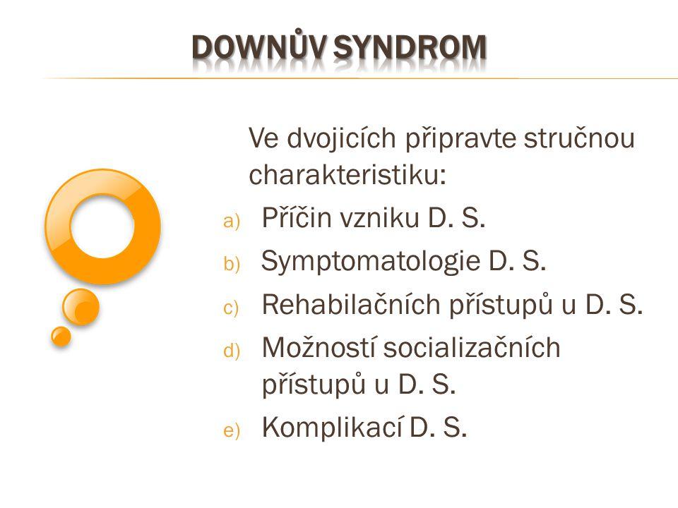 Ve dvojicích připravte stručnou charakteristiku: a) Příčin vzniku D. S. b) Symptomatologie D. S. c) Rehabilačních přístupů u D. S. d) Možností sociali