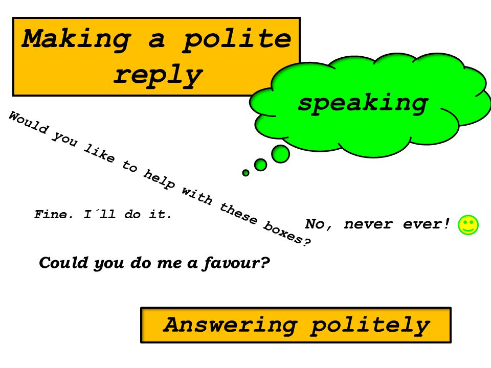 Making a polite reply Could you do me a favour? Fine. I´ll do it. Would you like to help with these boxes? speaking Answering politely No, never ever!