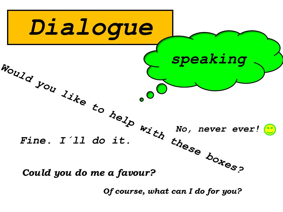 Dialogue Could you do me a favour? Fine. I´ll do it. Would you like to help with these boxes? speaking No, never ever! Of course, what can I do for yo