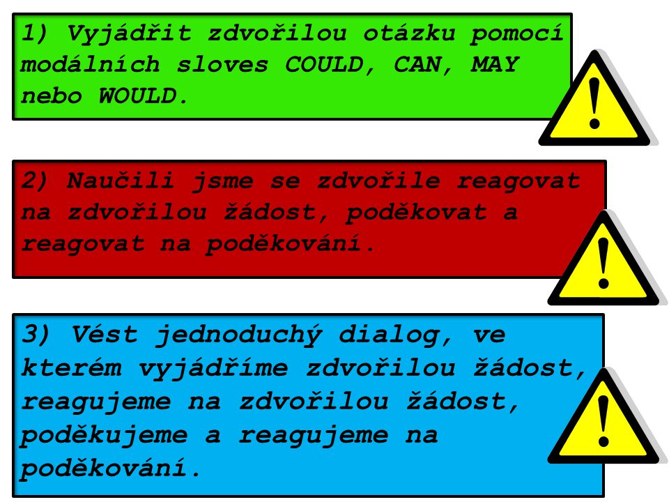 1) Vyjádřit zdvořilou otázku pomocí modálních sloves COULD, CAN, MAY nebo WOULD.