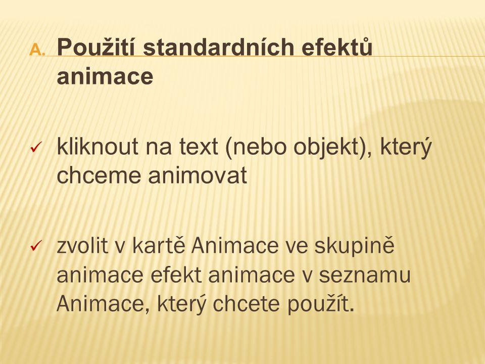 A. Použití standardních efektů animace kliknout na text (nebo objekt), který chceme animovat zvolit v kartě Animace ve skupině animace efekt animace v