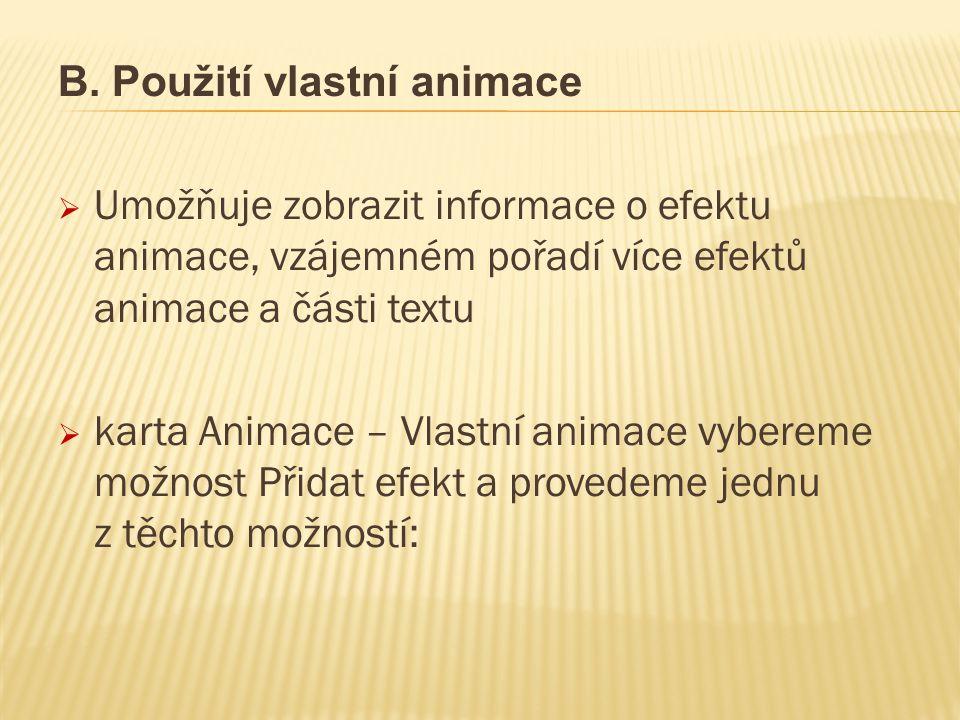 B. Použití vlastní animace  Umožňuje zobrazit informace o efektu animace, vzájemném pořadí více efektů animace a části textu  karta Animace – Vlastn