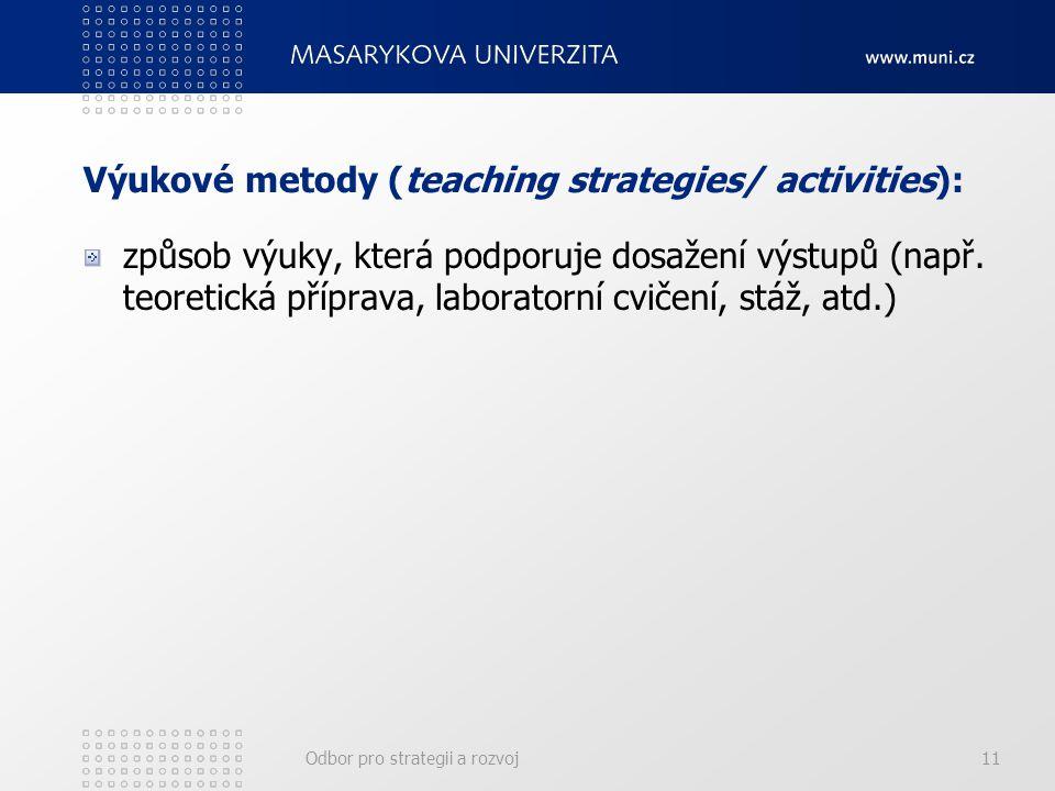 Odbor pro strategii a rozvoj11 Výukové metody (teaching strategies/ activities): způsob výuky, která podporuje dosažení výstupů (např.