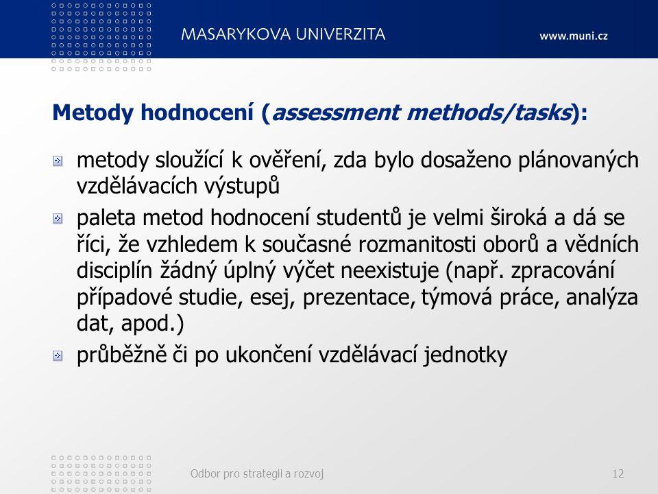Odbor pro strategii a rozvoj12 Metody hodnocení (assessment methods/tasks): metody sloužící k ověření, zda bylo dosaženo plánovaných vzdělávacích výstupů paleta metod hodnocení studentů je velmi široká a dá se říci, že vzhledem k současné rozmanitosti oborů a vědních disciplín žádný úplný výčet neexistuje (např.