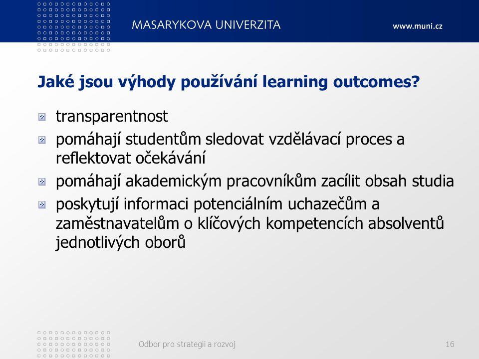 Odbor pro strategii a rozvoj16 Jaké jsou výhody používání learning outcomes? transparentnost pomáhají studentům sledovat vzdělávací proces a reflektov