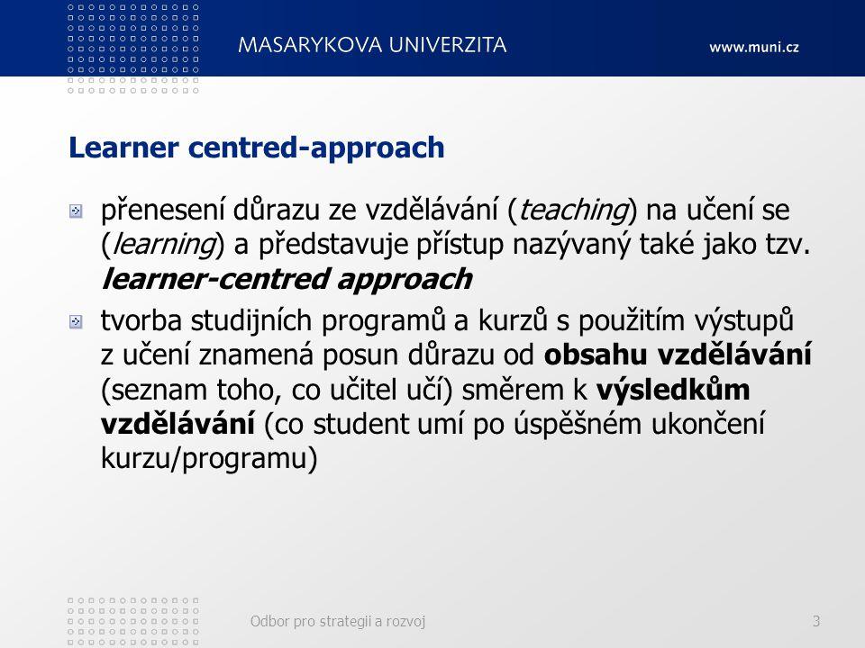 Odbor pro strategii a rozvoj3 Learner centred-approach přenesení důrazu ze vzdělávání (teaching) na učení se (learning) a představuje přístup nazývaný také jako tzv.