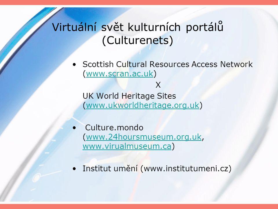 Virtuální svět kulturních portálů (Culturenets) Scottish Cultural Resources Access Network (www.scran.ac.uk)www.scran.ac.uk X UK World Heritage Sites (www.ukworldheritage.org.uk)www.ukworldheritage.org.uk Culture.mondo (www.24hoursmuseum.org.uk, www.virualmuseum.ca)www.24hoursmuseum.org.uk www.virualmuseum.ca Institut umění (www.institutumeni.cz)