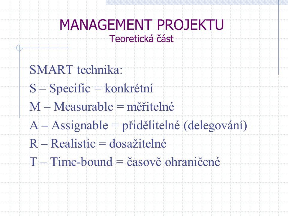MANAGEMENT PROJEKTU Teoretická část SMART technika: S – Specific = konkrétní M – Measurable = měřitelné A – Assignable = přidělitelné (delegování) R –