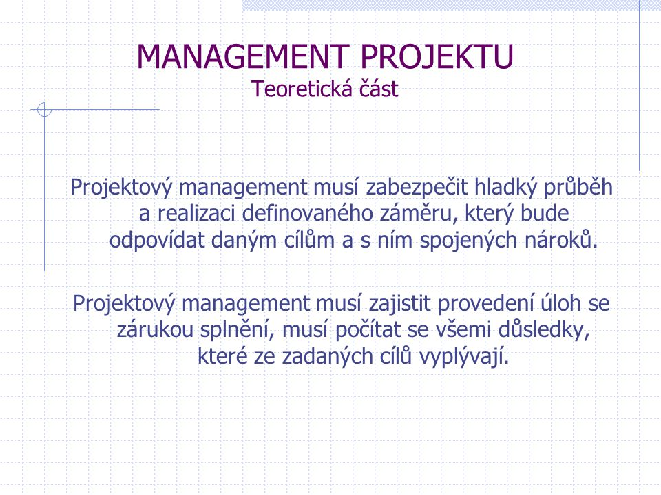 MANAGEMENT PROJEKTU Teoretická část Projektový management musí zabezpečit hladký průběh a realizaci definovaného záměru, který bude odpovídat daným cí