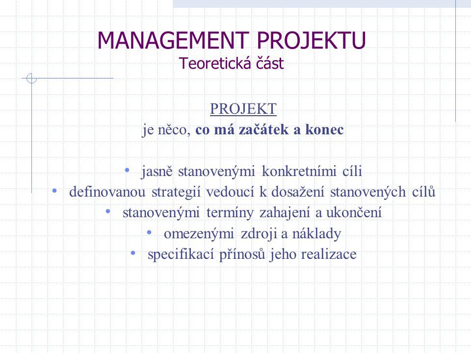 MANAGEMENT PROJEKTU Teoretická část PROJEKT je něco, co má začátek a konec jasně stanovenými konkretními cíli definovanou strategií vedoucí k dosažení