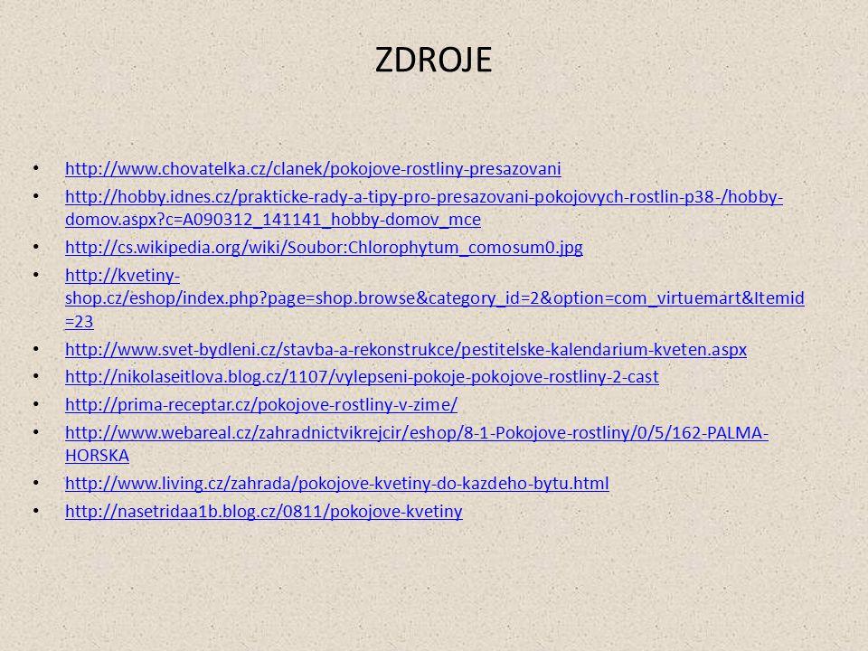ZDROJE http://www.chovatelka.cz/clanek/pokojove-rostliny-presazovani http://hobby.idnes.cz/prakticke-rady-a-tipy-pro-presazovani-pokojovych-rostlin-p38-/hobby- domov.aspx c=A090312_141141_hobby-domov_mce http://hobby.idnes.cz/prakticke-rady-a-tipy-pro-presazovani-pokojovych-rostlin-p38-/hobby- domov.aspx c=A090312_141141_hobby-domov_mce http://cs.wikipedia.org/wiki/Soubor:Chlorophytum_comosum0.jpg http://kvetiny- shop.cz/eshop/index.php page=shop.browse&category_id=2&option=com_virtuemart&Itemid =23 http://kvetiny- shop.cz/eshop/index.php page=shop.browse&category_id=2&option=com_virtuemart&Itemid =23 http://www.svet-bydleni.cz/stavba-a-rekonstrukce/pestitelske-kalendarium-kveten.aspx http://nikolaseitlova.blog.cz/1107/vylepseni-pokoje-pokojove-rostliny-2-cast http://prima-receptar.cz/pokojove-rostliny-v-zime/ http://www.webareal.cz/zahradnictvikrejcir/eshop/8-1-Pokojove-rostliny/0/5/162-PALMA- HORSKA http://www.webareal.cz/zahradnictvikrejcir/eshop/8-1-Pokojove-rostliny/0/5/162-PALMA- HORSKA http://www.living.cz/zahrada/pokojove-kvetiny-do-kazdeho-bytu.html http://nasetridaa1b.blog.cz/0811/pokojove-kvetiny