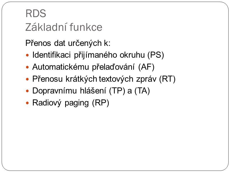 RDS Základní funkce Přenos dat určených k: Identifikaci přijímaného okruhu (PS) Automatickému přelaďování (AF) Přenosu krátkých textových zpráv (RT) D
