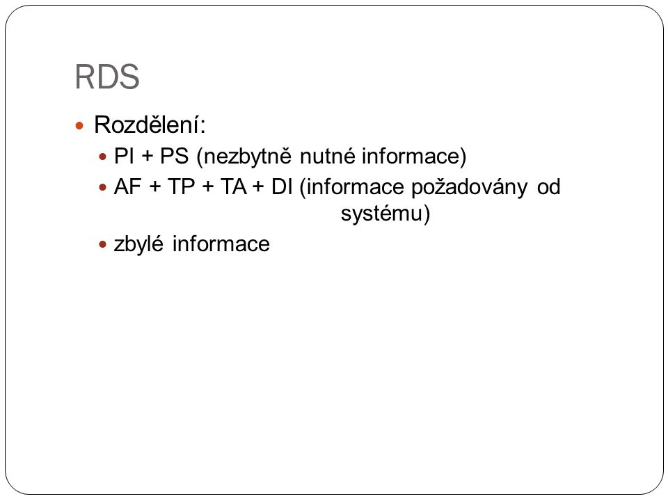 RDS Rozdělení: PI + PS (nezbytně nutné informace) AF + TP + TA + DI (informace požadovány od systému) zbylé informace