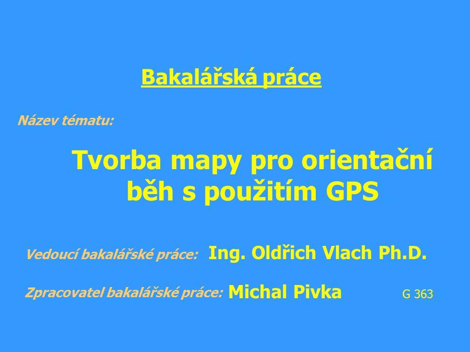 Bakalářská práce Tvorba mapy pro orientační běh s použitím GPS Název tématu: Zpracovatel bakalářské práce: Vedoucí bakalářské práce: Ing. Oldřich Vlac