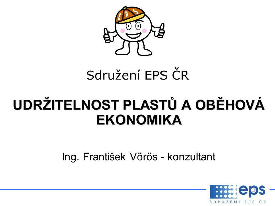 Sdružení EPS ČR UDRŽITELNOST PLASTŮ A OBĚHOVÁ EKONOMIKA Ing. František Vörös - konzultant