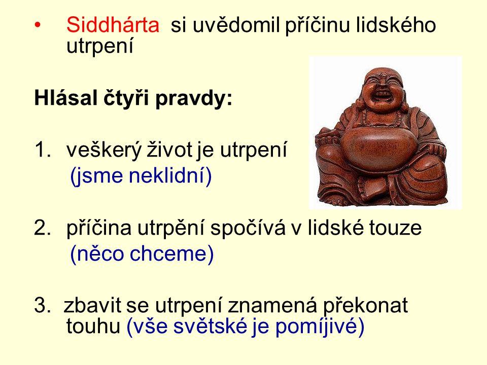 Siddhárta si uvědomil příčinu lidského utrpení Hlásal čtyři pravdy: 1.veškerý život je utrpení (jsme neklidní) 2.příčina utrpění spočívá v lidské touz