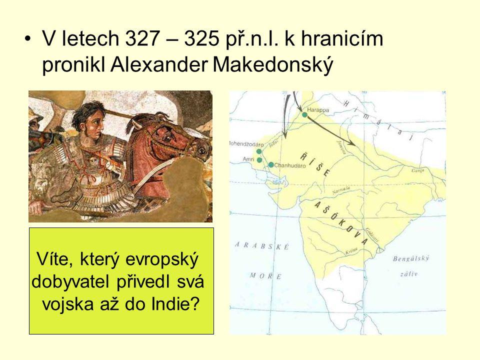 V letech 327 – 325 př.n.l. k hranicím pronikl Alexander Makedonský Víte, který evropský dobyvatel přivedl svá vojska až do Indie?