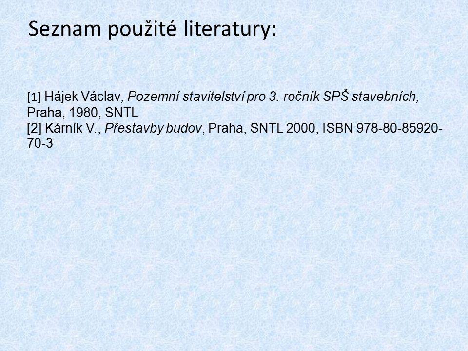 Seznam použité literatury: [1] Hájek Václav, Pozemní stavitelství pro 3. ročník SPŠ stavebních, Praha, 1980, SNTL [2] Kárník V., Přestavby budov, Prah