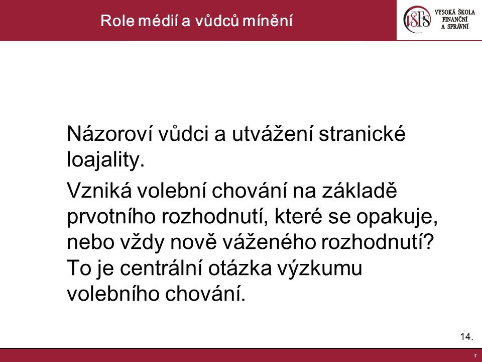 14. r Role médií a vůdců mínění Názoroví vůdci a utvážení stranické loajality. Vzniká volební chování na základě prvotního rozhodnutí, které se opakuj