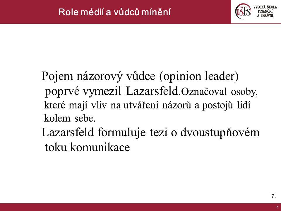 7.7. r Role médií a vůdců mínění Pojem názorový vůdce (opinion leader) poprvé vymezil Lazarsfeld. Označoval osoby, které mají vliv na utváření názorů