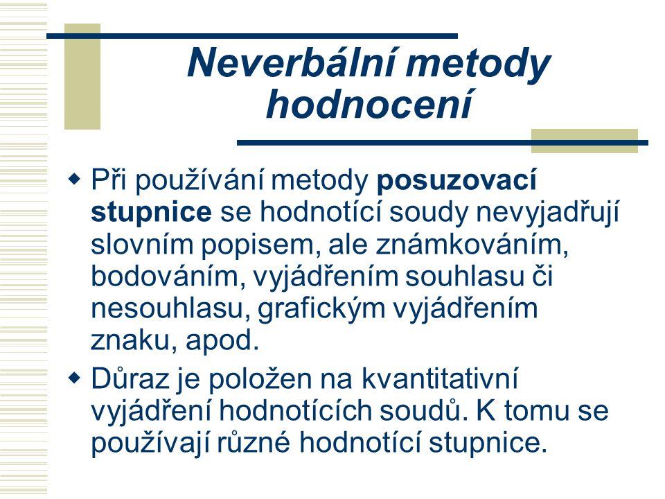 Neverbální metody hodnocení  Při používání metody posuzovací stupnice se hodnotící soudy nevyjadřují slovním popisem, ale známkováním, bodováním, vyj
