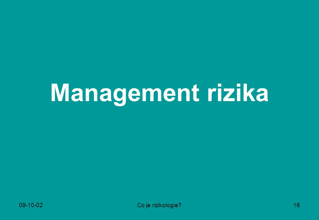 09-10-02Co je rizikologie?16 Management rizika
