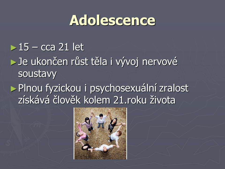 Adolescence ► 15 – cca 21 let ► Je ukončen růst těla i vývoj nervové soustavy ► Plnou fyzickou i psychosexuální zralost získává člověk kolem 21.roku života