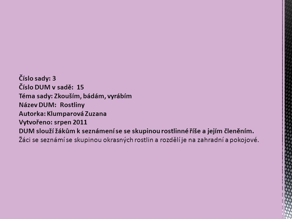 Číslo sady: 3 Číslo DUM v sadě: 15 Téma sady: Zkouším, bádám, vyrábím Název DUM: Rostliny Autorka: Klumparová Zuzana Vytvořeno: srpen 2011 DUM slouží žákům k seznámení se se skupinou rostlinné říše a jejím členěním.