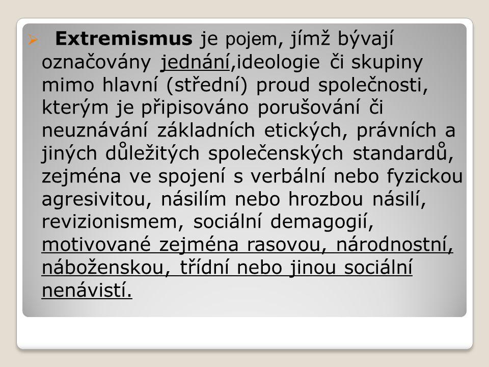  Extremismus je pojem, jímž bývají označovány jednání,ideologie či skupiny mimo hlavní (střední) proud společnosti, kterým je připisováno porušování