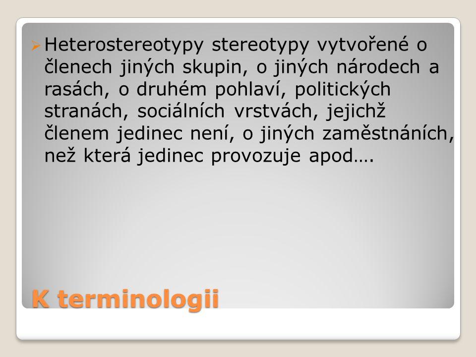 K terminologii  Heterostereotypy stereotypy vytvořené o členech jiných skupin, o jiných národech a rasách, o druhém pohlaví, politických stranách, so